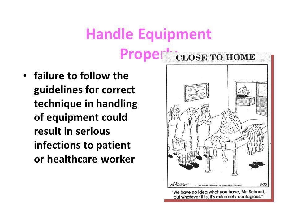 Handle Equipment Properly failure to follow the guidelines for correct technique in handling of equipment could result in serious infections to patien
