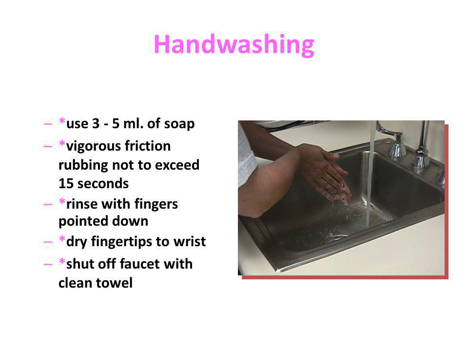 Handwashing – *use 3 - 5 ml. of soap – *vigorous friction rubbing not to exceed 15 seconds – *rinse with fingers pointed down – *dry fingertips to wri