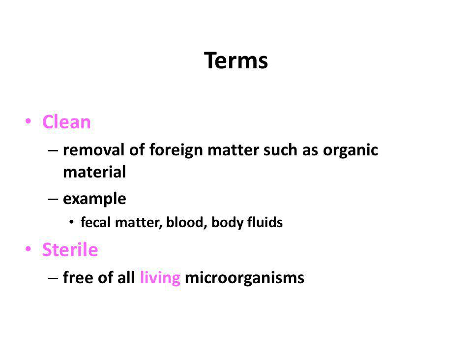 Terms Clean – removal of foreign matter such as organic material – example fecal matter, blood, body fluids Sterile – free of all living microorganism