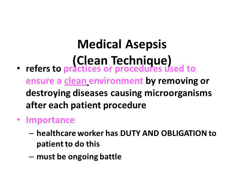 Medical Asepsis (Clean Technique) refers to practices or procedures used to ensure a clean environment by removing or destroying diseases causing micr