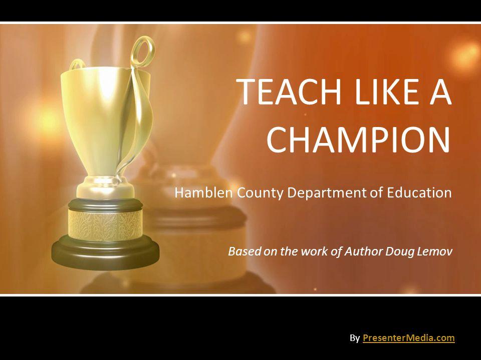 TEACH LIKE A CHAMPION Hamblen County Department of Education Based on the work of Author Doug Lemov By PresenterMedia.comPresenterMedia.com