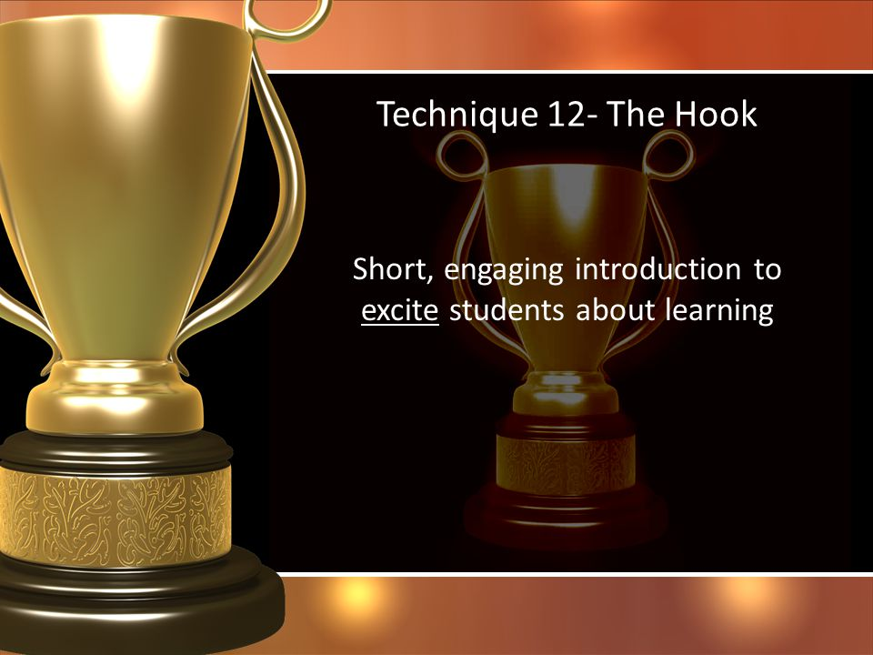 Technique 12- The Hook Short, engaging introduction to excite students about learning