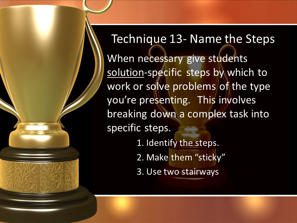 Technique 13- Name the Steps When necessary give students solution-specific steps by which to work or solve problems of the type youre presenting. Thi