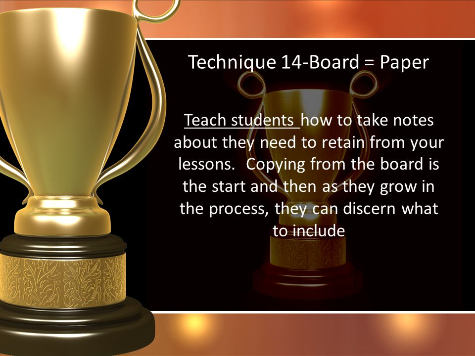 Technique 14-Board = Paper Teach students how to take notes about they need to retain from your lessons. Copying from the board is the start and then