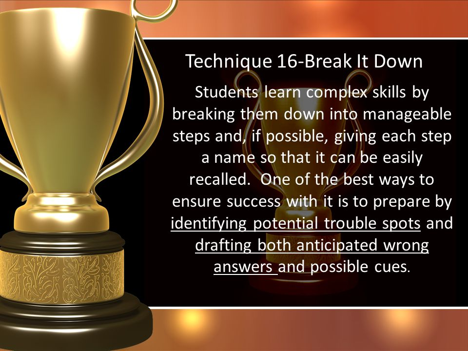 Technique 16-Break It Down Students learn complex skills by breaking them down into manageable steps and, if possible, giving each step a name so that