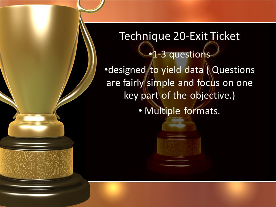 Technique 20-Exit Ticket 1-3 questions designed to yield data ( Questions are fairly simple and focus on one key part of the objective.) Multiple form