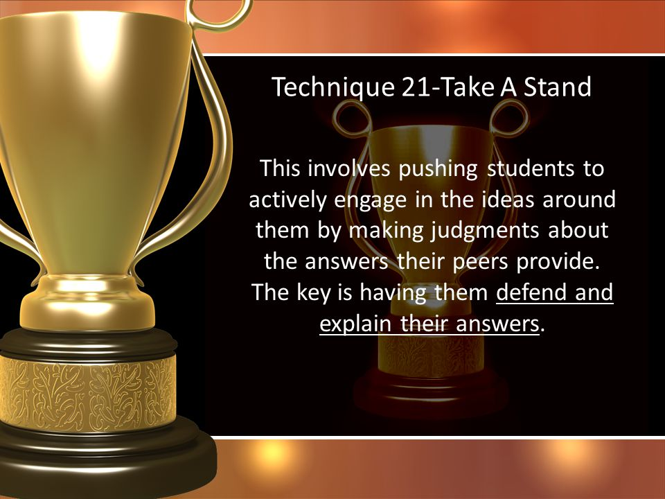 Technique 21-Take A Stand This involves pushing students to actively engage in the ideas around them by making judgments about the answers their peers