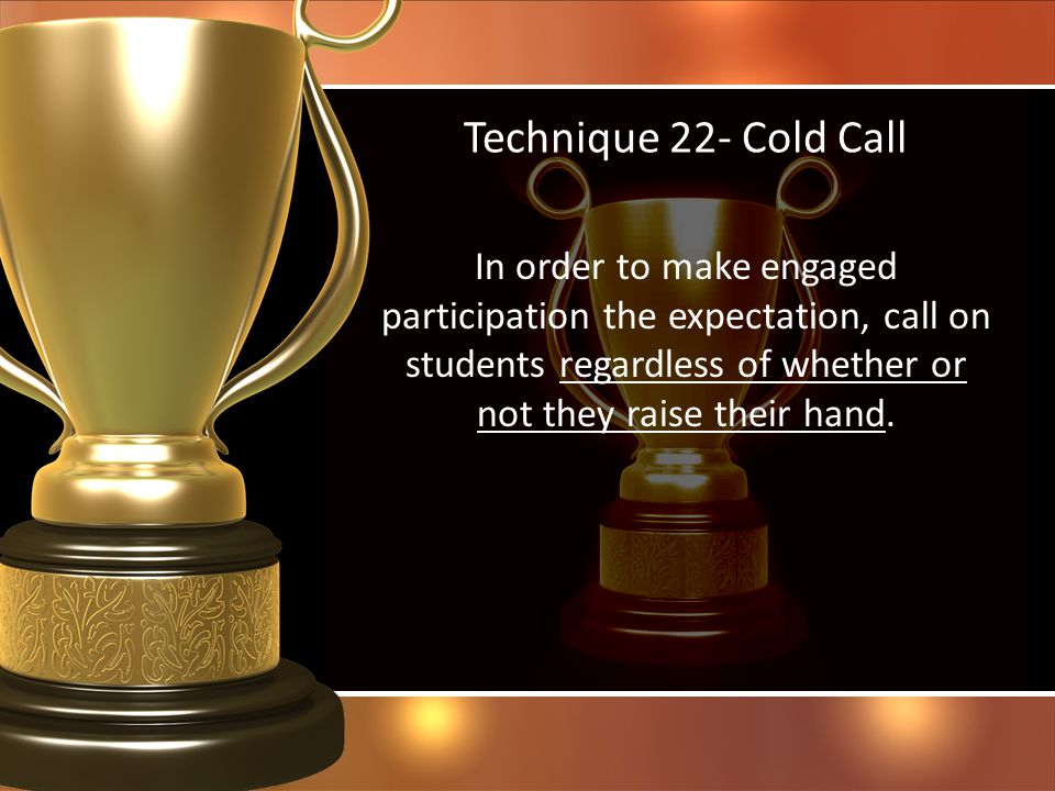 Technique 22- Cold Call In order to make engaged participation the expectation, call on students regardless of whether or not they raise their hand.