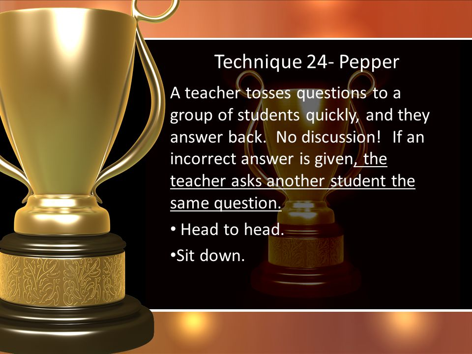 Technique 24- Pepper A teacher tosses questions to a group of students quickly, and they answer back. No discussion! If an incorrect answer is given,