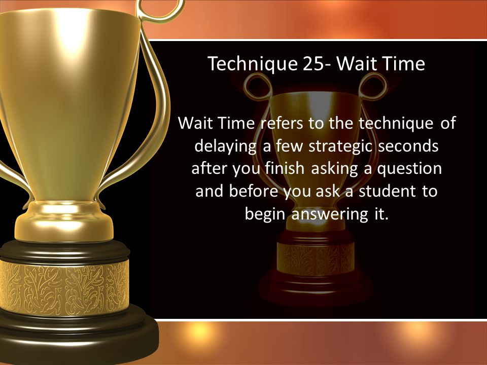 Technique 25- Wait Time Wait Time refers to the technique of delaying a few strategic seconds after you finish asking a question and before you ask a