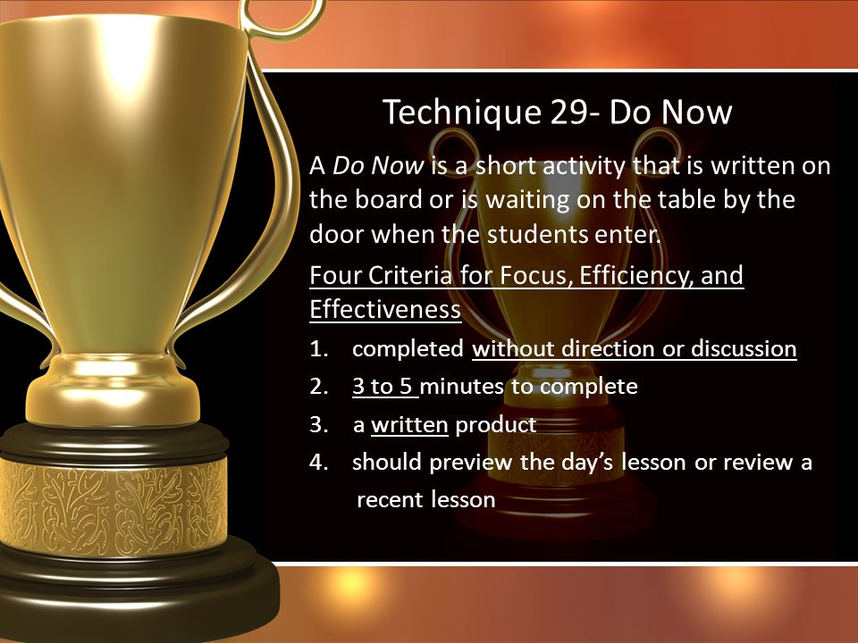 Technique 29- Do Now A Do Now is a short activity that is written on the board or is waiting on the table by the door when the students enter. Four Cr