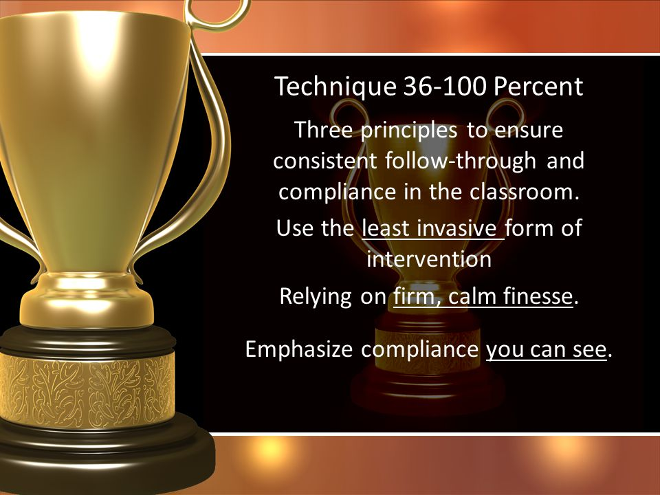 Technique 36-100 Percent Three principles to ensure consistent follow-through and compliance in the classroom. Use the least invasive form of interven