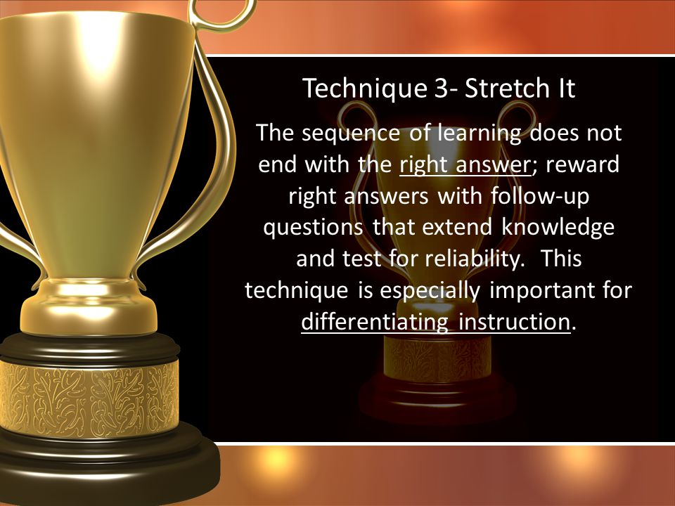 Technique 3- Stretch It The sequence of learning does not end with the right answer; reward right answers with follow-up questions that extend knowled
