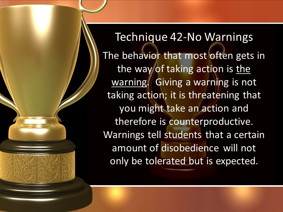 Technique 42-No Warnings The behavior that most often gets in the way of taking action is the warning. Giving a warning is not taking action; it is th