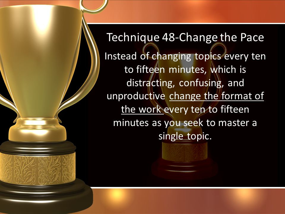 Technique 48-Change the Pace Instead of changing topics every ten to fifteen minutes, which is distracting, confusing, and unproductive change the for