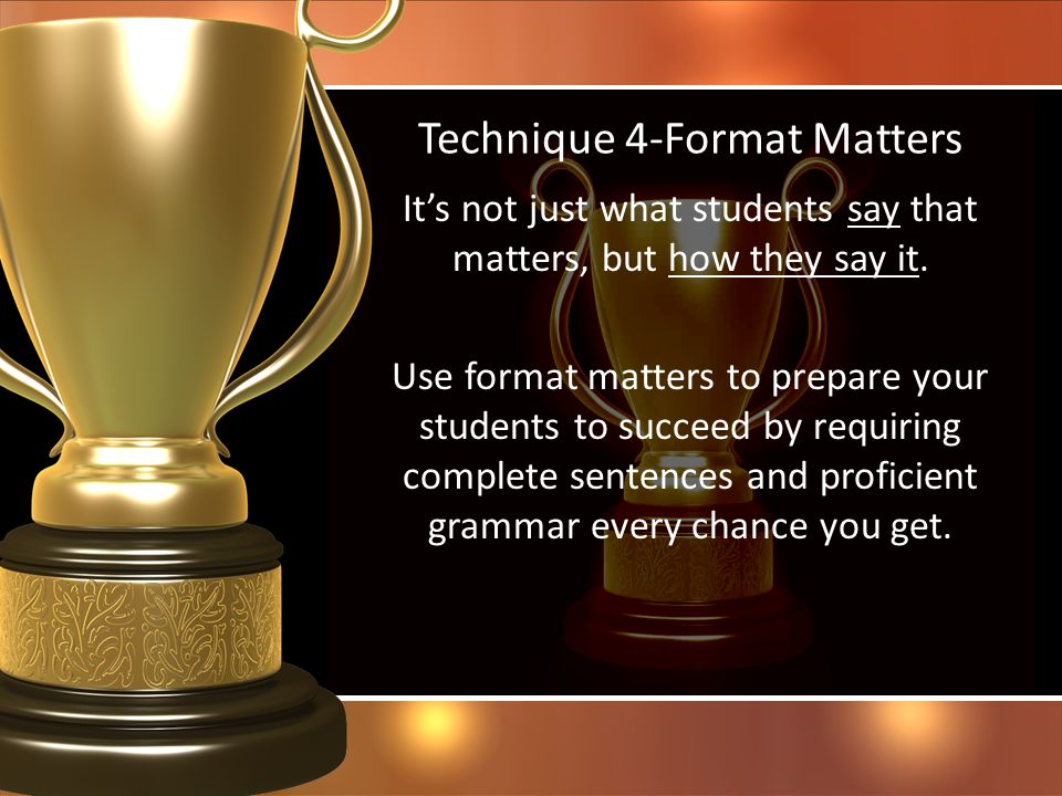 Technique 4-Format Matters Its not just what students say that matters, but how they say it. Use format matters to prepare your students to succeed by