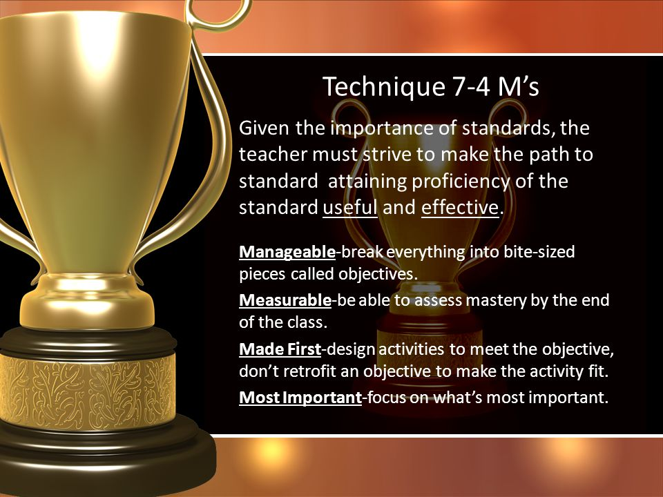 Technique 7-4 Ms Given the importance of standards, the teacher must strive to make the path to standard attaining proficiency of the standard useful
