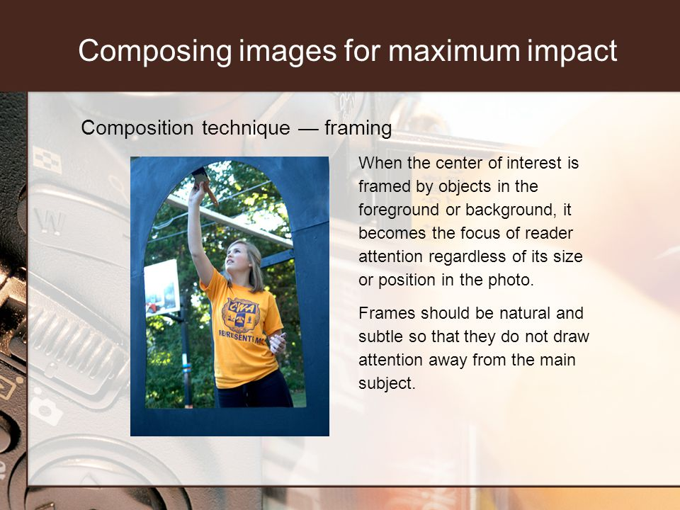 Composition technique framing When the center of interest is framed by objects in the foreground or background, it becomes the focus of reader attention regardless of its size or position in the photo.