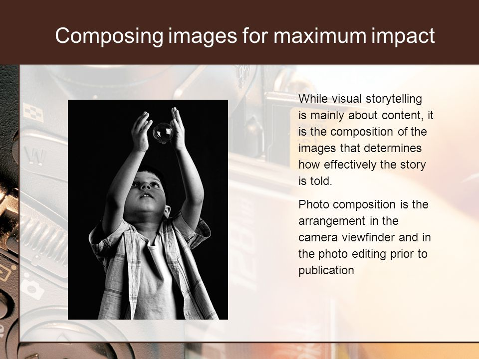 Composing images for maximum impact While visual storytelling is mainly about content, it is the composition of the images that determines how effectively the story is told.