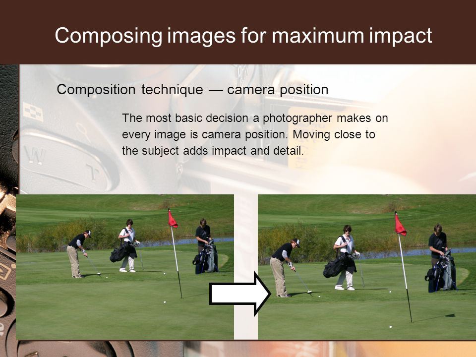 Composition technique camera position The most basic decision a photographer makes on every image is camera position.