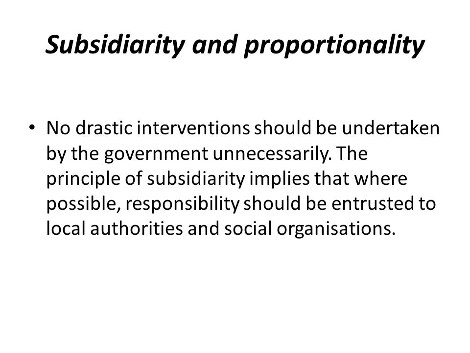 Subsidiarity and proportionality No drastic interventions should be undertaken by the government unnecessarily.