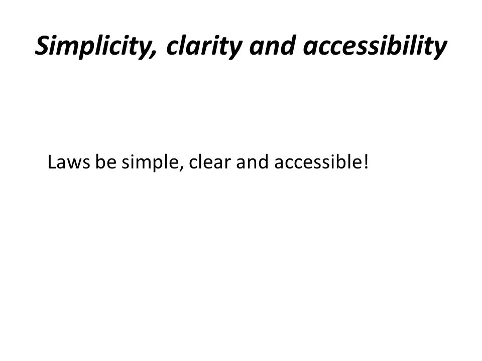 Simplicity, clarity and accessibility Laws be simple, clear and accessible!