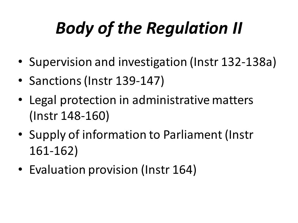 Body of the Regulation II Supervision and investigation (Instr 132-138a) Sanctions (Instr 139-147) Legal protection in administrative matters (Instr 148-160) Supply of information to Parliament (Instr 161-162) Evaluation provision (Instr 164)