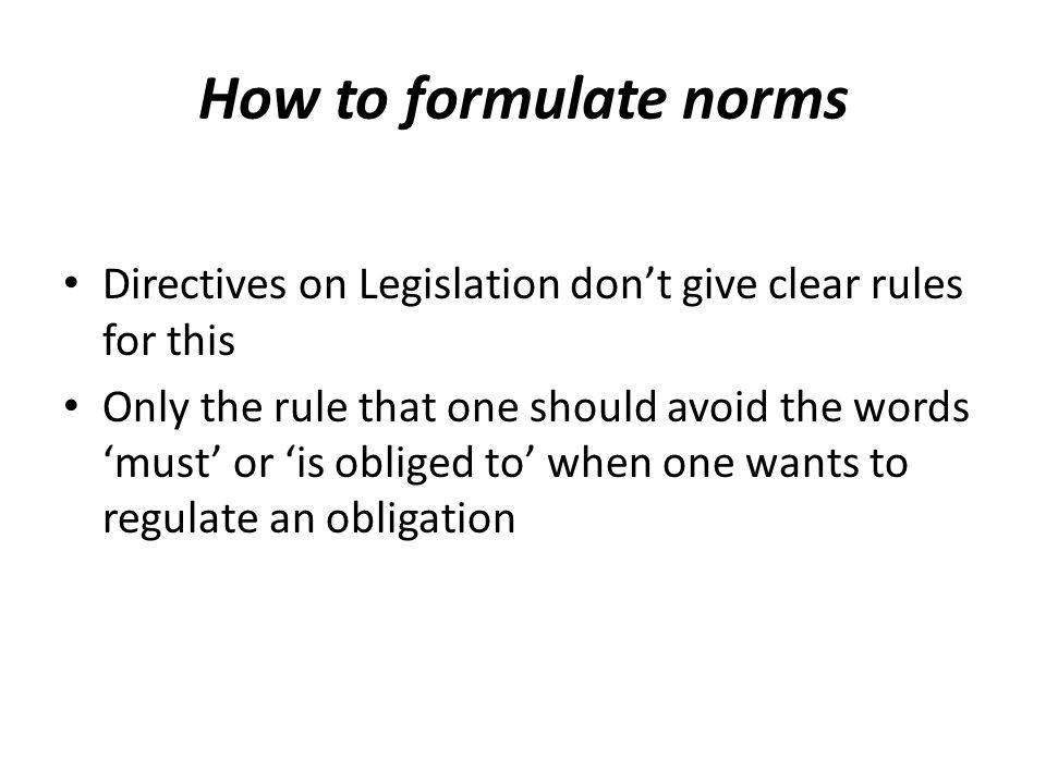 How to formulate norms Directives on Legislation dont give clear rules for this Only the rule that one should avoid the words must or is obliged to when one wants to regulate an obligation