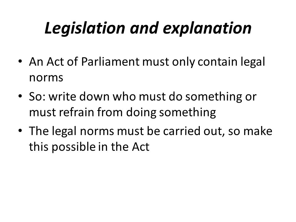Legislation and explanation An Act of Parliament must only contain legal norms So: write down who must do something or must refrain from doing something The legal norms must be carried out, so make this possible in the Act