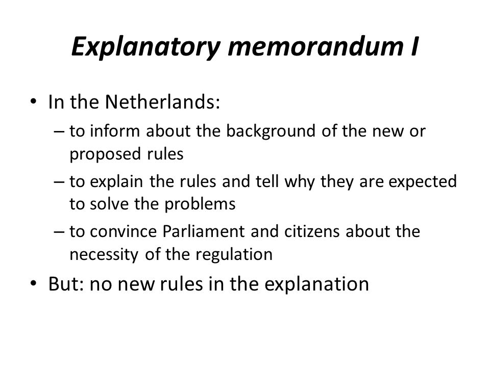 Explanatory memorandum I In the Netherlands: – to inform about the background of the new or proposed rules – to explain the rules and tell why they are expected to solve the problems – to convince Parliament and citizens about the necessity of the regulation But: no new rules in the explanation