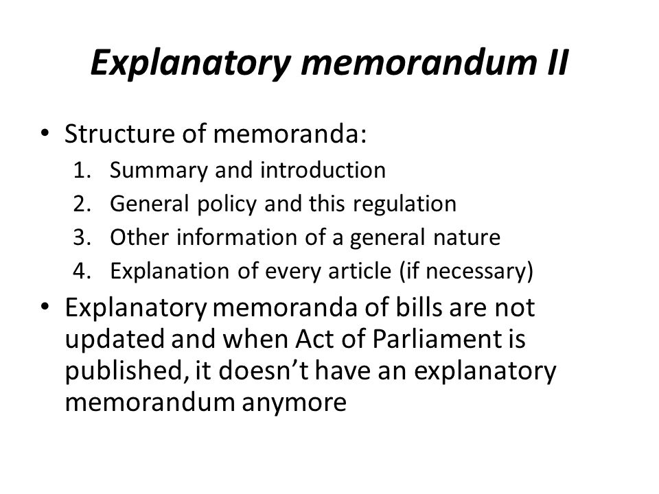 Explanatory memorandum II Structure of memoranda: 1.Summary and introduction 2.General policy and this regulation 3.Other information of a general nature 4.Explanation of every article (if necessary) Explanatory memoranda of bills are not updated and when Act of Parliament is published, it doesnt have an explanatory memorandum anymore