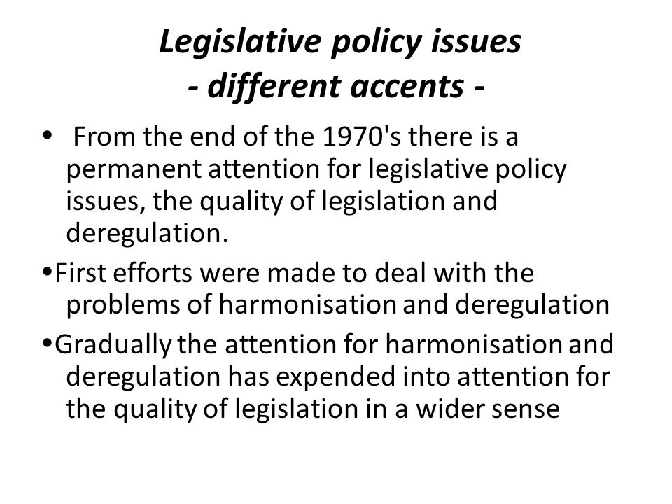 Legislative policy issues - different accents - From the end of the 1970 s there is a permanent attention for legislative policy issues, the quality of legislation and deregulation.