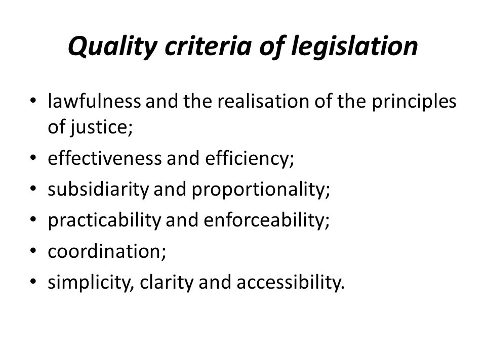 Quality criteria of legislation lawfulness and the realisation of the principles of justice; effectiveness and efficiency; subsidiarity and proportionality; practicability and enforceability; coordination; simplicity, clarity and accessibility.
