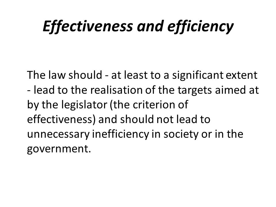 Effectiveness and efficiency The law should - at least to a significant extent - lead to the realisation of the targets aimed at by the legislator (the criterion of effectiveness) and should not lead to unnecessary inefficiency in society or in the government.