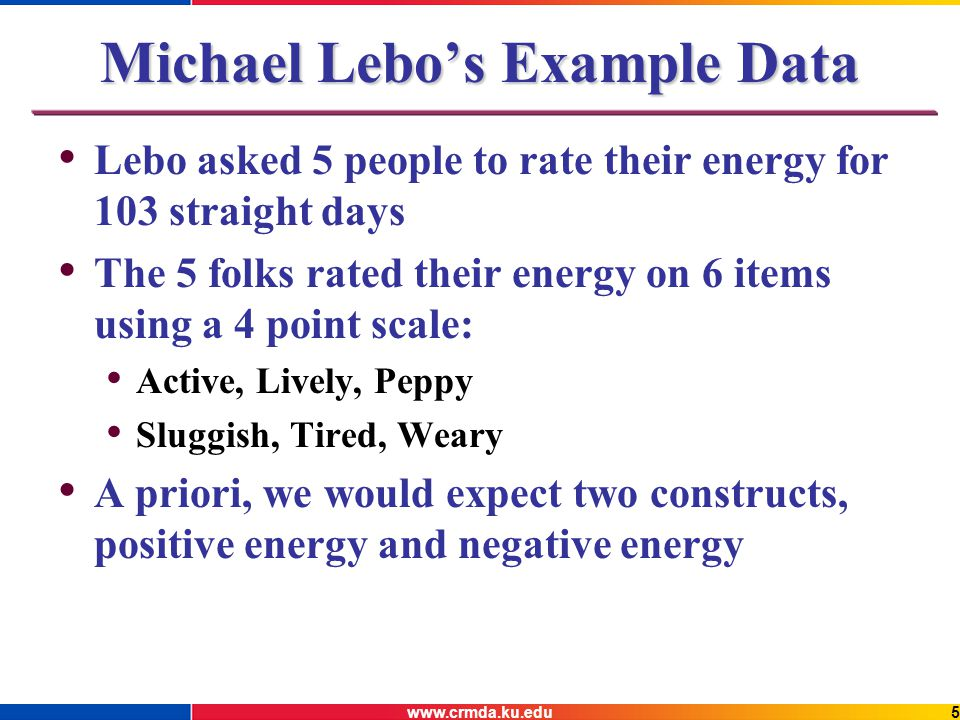 www.crmda.ku.edu5 Michael Lebos Example Data Lebo asked 5 people to rate their energy for 103 straight days The 5 folks rated their energy on 6 items using a 4 point scale: Active, Lively, Peppy Sluggish, Tired, Weary A priori, we would expect two constructs, positive energy and negative energy