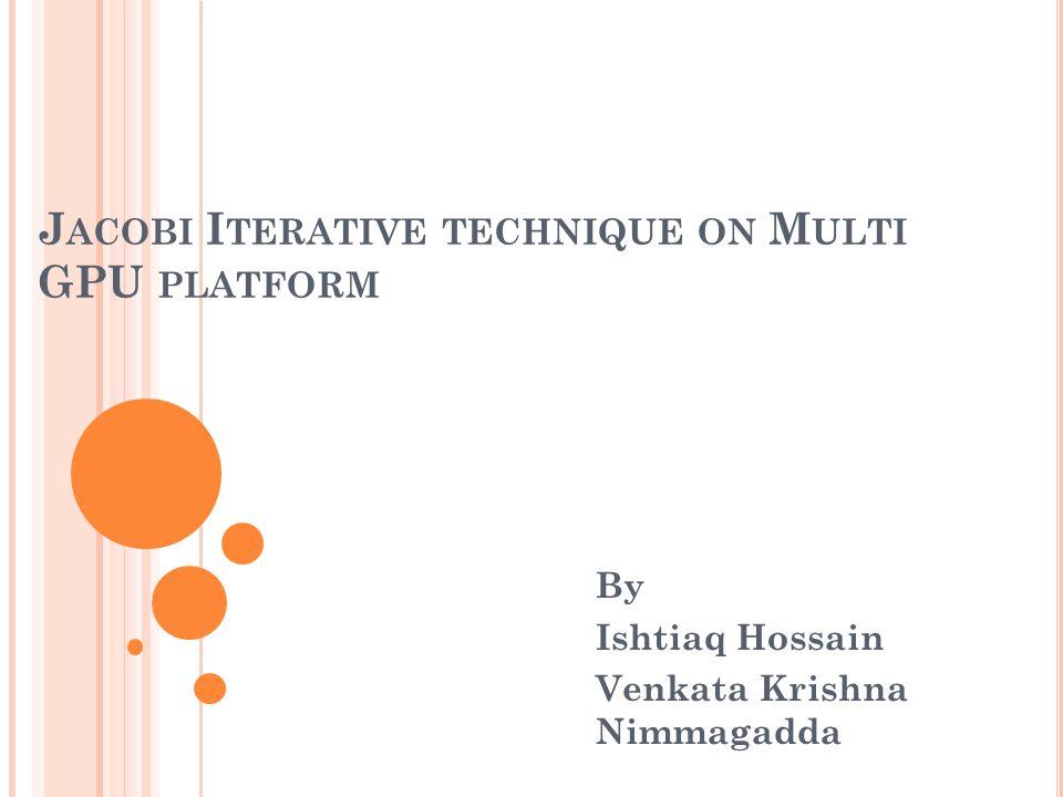 J ACOBI I TERATIVE TECHNIQUE ON M ULTI GPU PLATFORM By Ishtiaq Hossain Venkata Krishna Nimmagadda