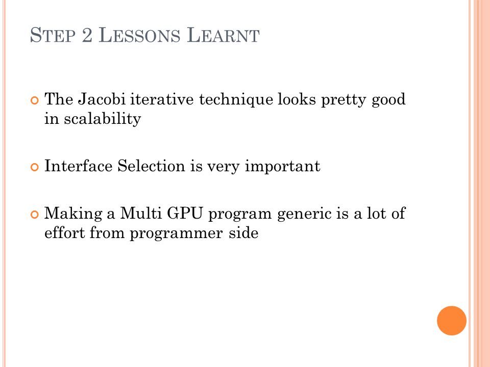 S TEP 2 L ESSONS L EARNT The Jacobi iterative technique looks pretty good in scalability Interface Selection is very important Making a Multi GPU program generic is a lot of effort from programmer side