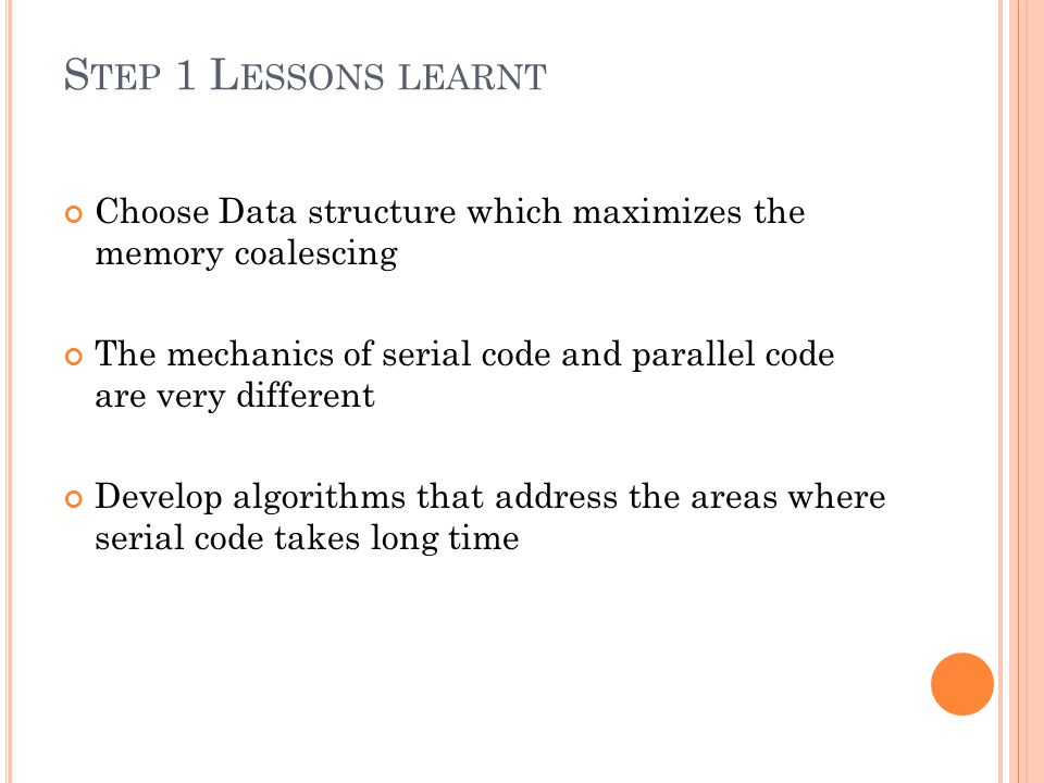 S TEP 1 L ESSONS LEARNT Choose Data structure which maximizes the memory coalescing The mechanics of serial code and parallel code are very different Develop algorithms that address the areas where serial code takes long time