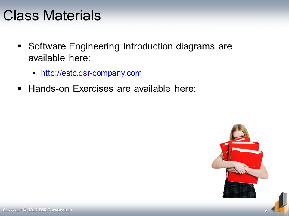 Class Materials Software Engineering Introduction diagrams are available here: http://estc.dsr-company.com Hands-on Exercises are available here: C OPYRIGHT © 2012 DSR C ORPORATION 3