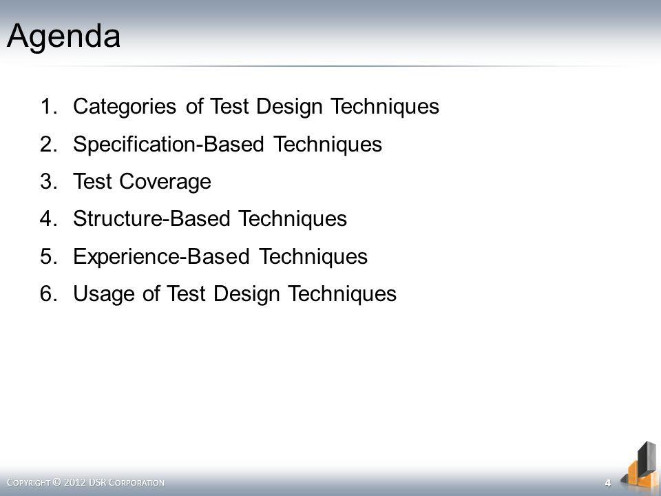 Agenda 1.Categories of Test Design Techniques 2.Specification-Based Techniques 3.Test Coverage 4.Structure-Based Techniques 5.Experience-Based Techniques 6.Usage of Test Design Techniques C OPYRIGHT © 2012 DSR C ORPORATION 4