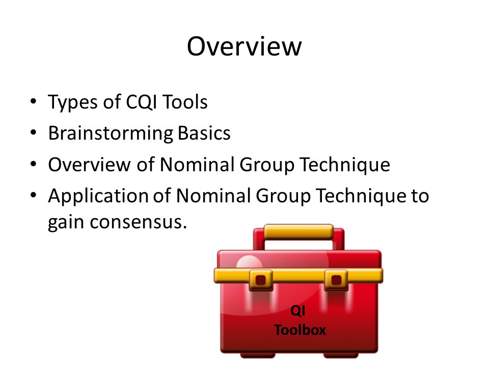 Types of Basic QI Tools Idea Generation*Shared Decision Making* Data Collection Analyze Cause and Effect* Process Definition Analyze and Display Data* Planning Tools Meeting Management