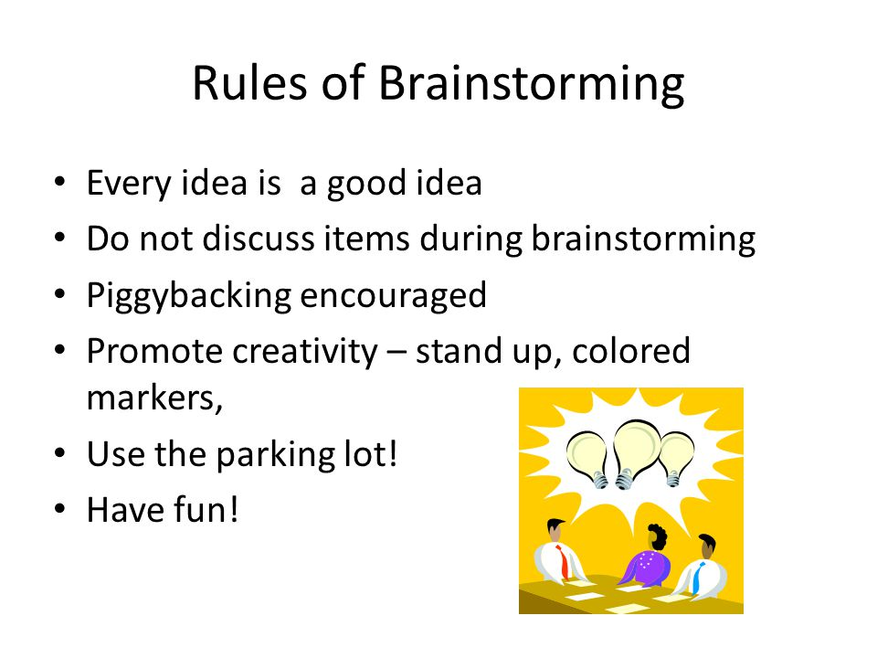Rules of Brainstorming Every idea is a good idea Do not discuss items during brainstorming Piggybacking encouraged Promote creativity – stand up, colored markers, Use the parking lot.