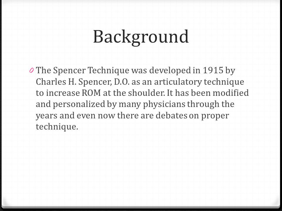 Background 0 The Spencer Technique was developed in 1915 by Charles H. Spencer, D.O. as an articulatory technique to increase ROM at the shoulder. It