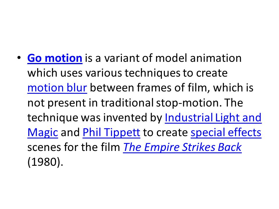 Go motion is a variant of model animation which uses various techniques to create motion blur between frames of film, which is not present in traditional stop-motion.