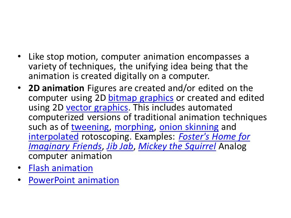 Like stop motion, computer animation encompasses a variety of techniques, the unifying idea being that the animation is created digitally on a computer.