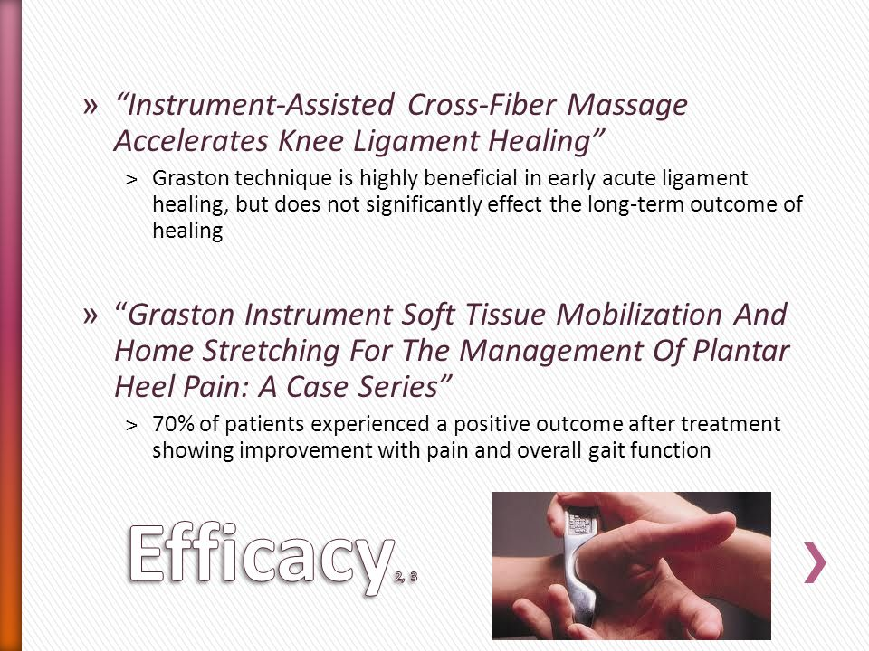 » Instrument-Assisted Cross-Fiber Massage Accelerates Knee Ligament Healing ˃Graston technique is highly beneficial in early acute ligament healing, but does not significantly effect the long-term outcome of healing »Graston Instrument Soft Tissue Mobilization And Home Stretching For The Management Of Plantar Heel Pain: A Case Series ˃70% of patients experienced a positive outcome after treatment showing improvement with pain and overall gait function