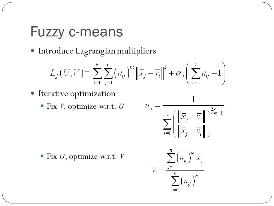 Fuzzy c-means Introduce Lagrangian multipliers Iterative optimization Fix V, optimize w.r.t.