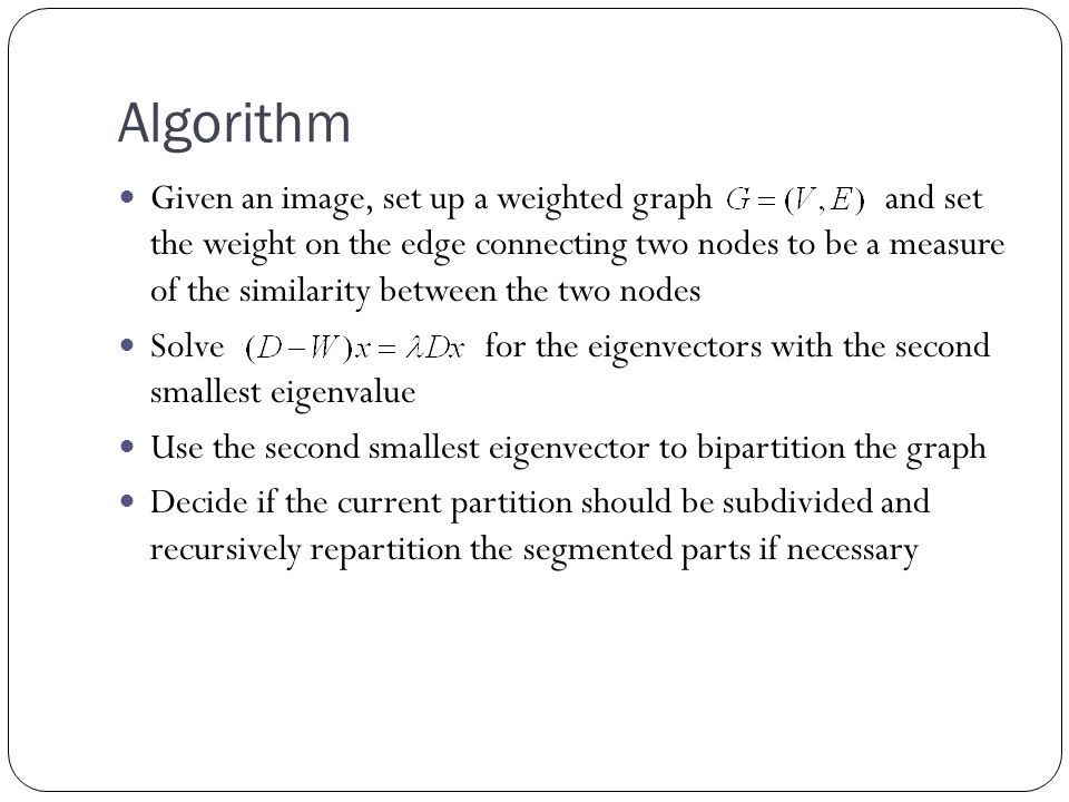 Algorithm Given an image, set up a weighted graph and set the weight on the edge connecting two nodes to be a measure of the similarity between the two nodes Solve for the eigenvectors with the second smallest eigenvalue Use the second smallest eigenvector to bipartition the graph Decide if the current partition should be subdivided and recursively repartition the segmented parts if necessary