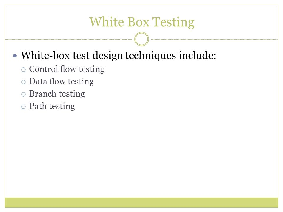White Box Testing White-box test design techniques include: Control flow testing Data flow testing Branch testing Path testing