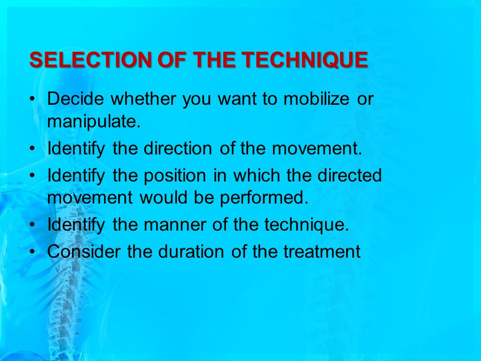SELECTION OF THE TECHNIQUE Decide whether you want to mobilize or manipulate. Identify the direction of the movement. Identify the position in which t